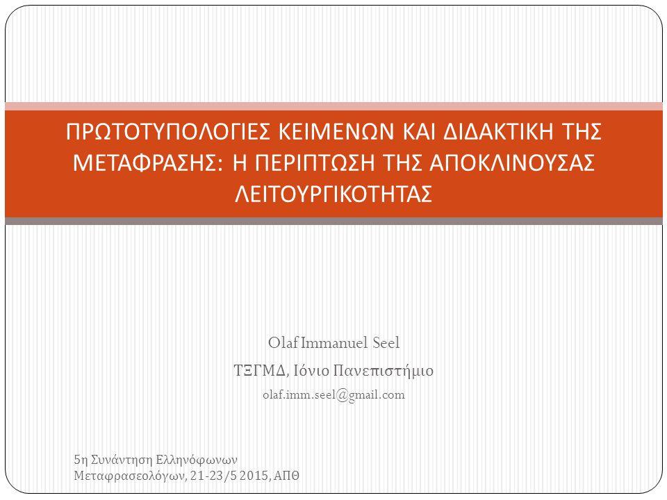 Olaf Immanuel Seel ΤΞΓΜΔ, Ιόνιο Πανεπιστήμιο olaf.imm.seel@gmail.com 5 η Συνάντηση Ελληνόφωνων Μεταφρασεολόγων, 21-23/5 2015, ΑΠΘ ΠΡΩΤΟΤΥΠΟΛΟΓΙΕΣ ΚΕΙΜΕΝΩΝ ΚΑΙ ΔΙΔΑΚΤΙΚΗ ΤΗΣ ΜΕΤΑΦΡΑΣΗΣ : Η ΠΕΡΙΠΤΩΣΗ ΤΗΣ ΑΠΟΚΛΙΝΟΥΣΑΣ ΛΕΙΤΟΥΡΓΙΚΟΤΗΤΑΣ