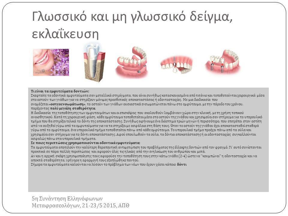 Γλωσσικό και μη γλωσσικό δείγμα, εκλαΐκευση 5 η Συνάντηση Ελληνόφωνων Μεταφρασεολόγων, 21-23/5 2015, ΑΠΘ Εμφυτεύματα δοντιών Τι είναι τα εμφυτεύματα δοντιών ; Σκεφτείτε τα οδοντικά εμφυτεύματα σαν μεταλλικά στηρίγματα, που είναι συνήθως κατασκευασμένα από τιτάνιο και τοποθετούνται χειρουργικά μέσα στο οστούν των γνάθων για να στηρίζουν μόνιμες προσθετικές αποκαταστάσεις ή οδοντοστοιχίες.