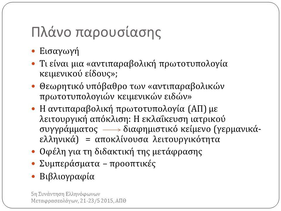 Πλάνο παρουσίασης 5 η Συνάντηση Ελληνόφωνων Μεταφρασεολόγων, 21-23/5 2015, ΑΠΘ Εισαγωγή Τι είναι μια « αντιπαραβολική πρωτοτυπολογία κειμενικού είδους »; Θεωρητικό υπόβαθρο των « αντιπαραβολικών πρωτοτυπολογιών κειμενικών ειδών » Η αντιπαραβολική πρωτοτυπολογία ( ΑΠ ) με λειτουργική απόκλιση : Η εκλαΐκευση ιατρικού συγγράμματος διαφημιστικό κείμενο ( γερμανικά - ελληνικά ) = αποκλίνουσα λειτουργικότητα Οφέλη για τη διδακτική της μετάφρασης Συμπεράσματα – προοπτικές Βιβλιογραφία