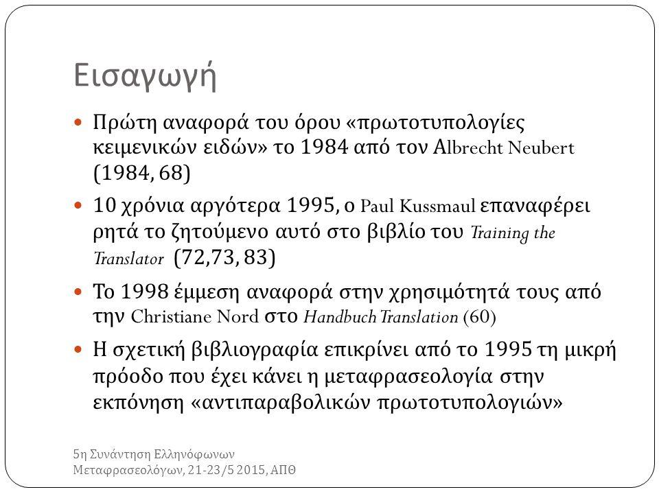 Τι είναι μια « αντιπαραβολική πρωτοτυπολογία κειμενικού είδους »; 5 η Συνάντηση Ελληνόφωνων Μεταφρασεολόγων, 21-23/5 2015, ΑΠΘ Πρακτικό εργαλείο βελτίωσης της μεταφραστικής απόδοσης των δυνητικών μεταφραστών Αντιπαραβολική ανάλυση των χαρακτηριστικών ενός συγκεκριμένου κειμενικού είδους σε δύο διαφορετικούς πολιτισμούς υπό τη μορφή πινάκων Επικεντρώνεται στα κειμενοτυπολογικά, πολιτισμικά, γλωσσικά και μη γλωσσικά χαρακτηριστικά πολιτισμών σε αντιπαραβολή Λαμβάνει υπόψη της τα συγκεκριμένα κριτήρια και δεδομένα που υπαγορεύει η λειτουργική προσέγγιση στη μετάφραση ( απόκλιση ή μη της λειτουργικότητας, διαδικασίες top-down)