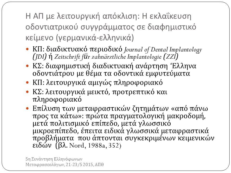 Η ΑΠ με λειτουργική απόκλιση : Η εκλαΐκευση οδοντιατρικού συγγράμματος σε διαφημιστικό κείμενο ( γερμανικά - ελληνικά ) 5 η Συνάντηση Ελληνόφωνων Μεταφρασεολόγων, 21-23/5 2015, ΑΠΘ ΚΠ : διαδικτυακό περιοδικό Journal of Dental Implantology (JDI) ή Zeitschrift für zahnärztliche Implantologie (ZZI) ΚΣ : διαφημιστική διαδικτυακή ανάρτηση ' Ελληνα οδοντιάτρου με θέμα τα οδοντικά εμφυτεύματα ΚΠ : λειτουργικά αμιγώς πληροφοριακό ΚΣ : λειτουργικά μεικτό, προτρεπτικό και πληροφοριακό Επίλυση των μεταφραστικών ζητημάτων « από πάνω προς τα κάτω »: πρώτα πραγματολογική μακροδομή, μετά πολιτισμικό επίπεδο, μετά γλωσσικό μικροεπίπεδο, έπειτα ειδικά γλωσσικά μεταφραστικά προβλήματα που άπτονται συγκεκριμένων κειμενικών ειδών ( βλ.
