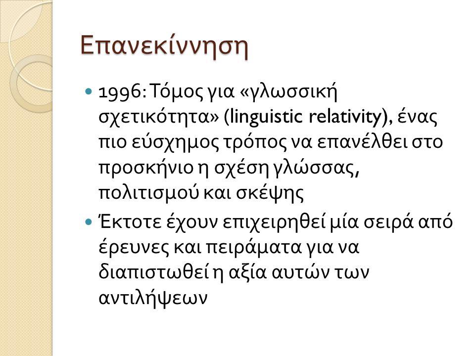 Επανεκίννηση 1996: Τόμος για « γλωσσική σχετικότητα » (linguistic relativity), ένας πιο εύσχημος τρόπος να επανέλθει στο προσκήνιο η σχέση γλώσσας, πολιτισμού και σκέψης Έκτοτε έχουν επιχειρηθεί μία σειρά από έρευνες και πειράματα για να διαπιστωθεί η αξία αυτών των αντιλήψεων