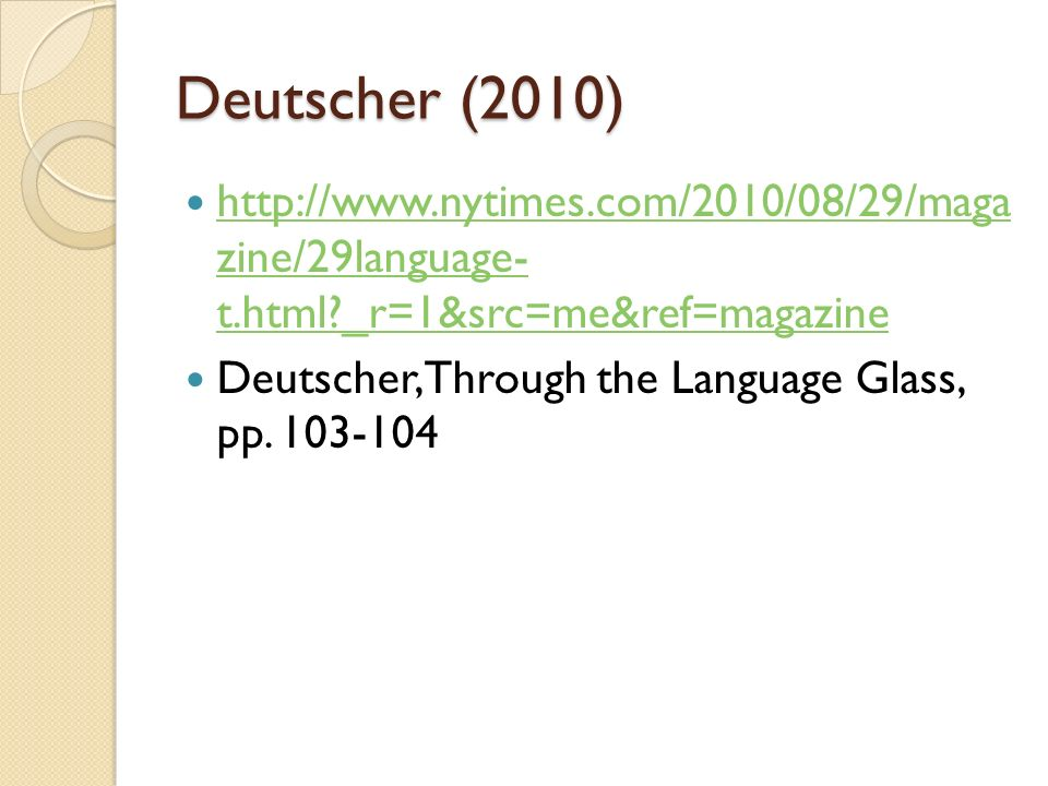 Deutscher (2010) http://www.nytimes.com/2010/08/29/maga zine/29language- t.html _r=1&src=me&ref=magazine http://www.nytimes.com/2010/08/29/maga zine/29language- t.html _r=1&src=me&ref=magazine Deutscher, Through the Language Glass, pp.
