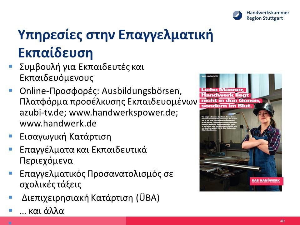 Υπηρεσίες στην Επαγγελματική Εκπαίδευση  Συμβουλή για Εκπαιδευτές και Εκπαιδευόμενους  Online-Προσφορές: Ausbildungsbörsen, Πλατφόρμα προσέλκυσης Εκπαιδευομένων azubi-tv.de; www.handwerkspower.de; www.handwerk.de  Εισαγωγική Κατάρτιση  Επαγγέλματα και Εκπαιδευτικά Περιεχόμενα  Επαγγελματικός Προσανατολισμός σε σχολικές τάξεις  Διεπιχειρησιακή Κατάρτιση (ÜBA)  … και άλλα  40