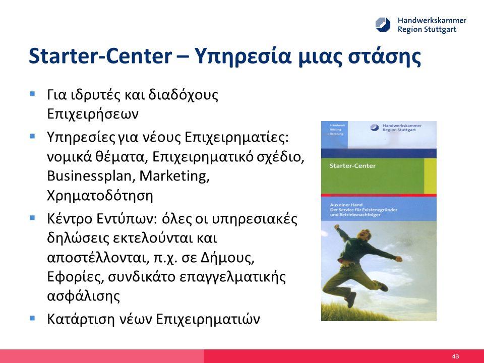 Starter-Center – Υπηρεσία μιας στάσης  Για ιδρυτές και διαδόχους Επιχειρήσεων  Υπηρεσίες για νέους Επιχειρηματίες: νομικά θέματα, Επιχειρηματικό σχέδιο, Businessplan, Marketing, Χρηματοδότηση  Κέντρο Εντύπων: όλες οι υπηρεσιακές δηλώσεις εκτελούνται και αποστέλλονται, π.χ.