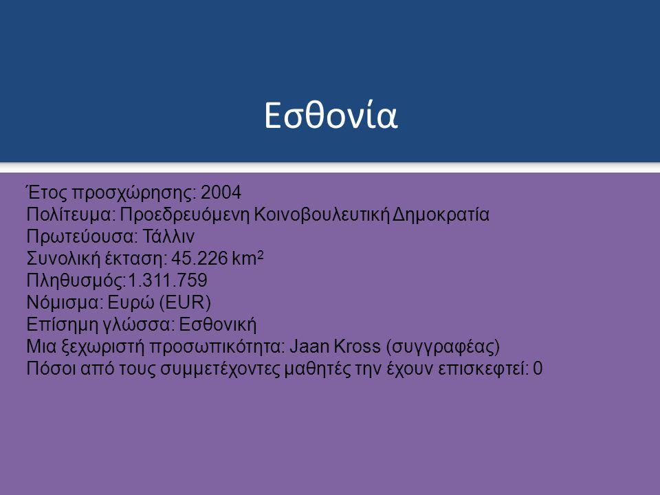 Εσθονία Έτος προσχώρησης: 2004 Πολίτευμα: Προεδρευόμενη Κοινοβουλευτική Δημοκρατία Πρωτεύουσα: Τάλλιν Συνολική έκταση: 45.226 km 2 Πληθυσμός:1.311.759 Νόμισμα: Ευρώ (EUR) Επίσημη γλώσσα: Εσθονική Μια ξεχωριστή προσωπικότητα: Jaan Kross (συγγραφέας) Πόσοι από τους συμμετέχοντες μαθητές την έχουν επισκεφτεί: 0