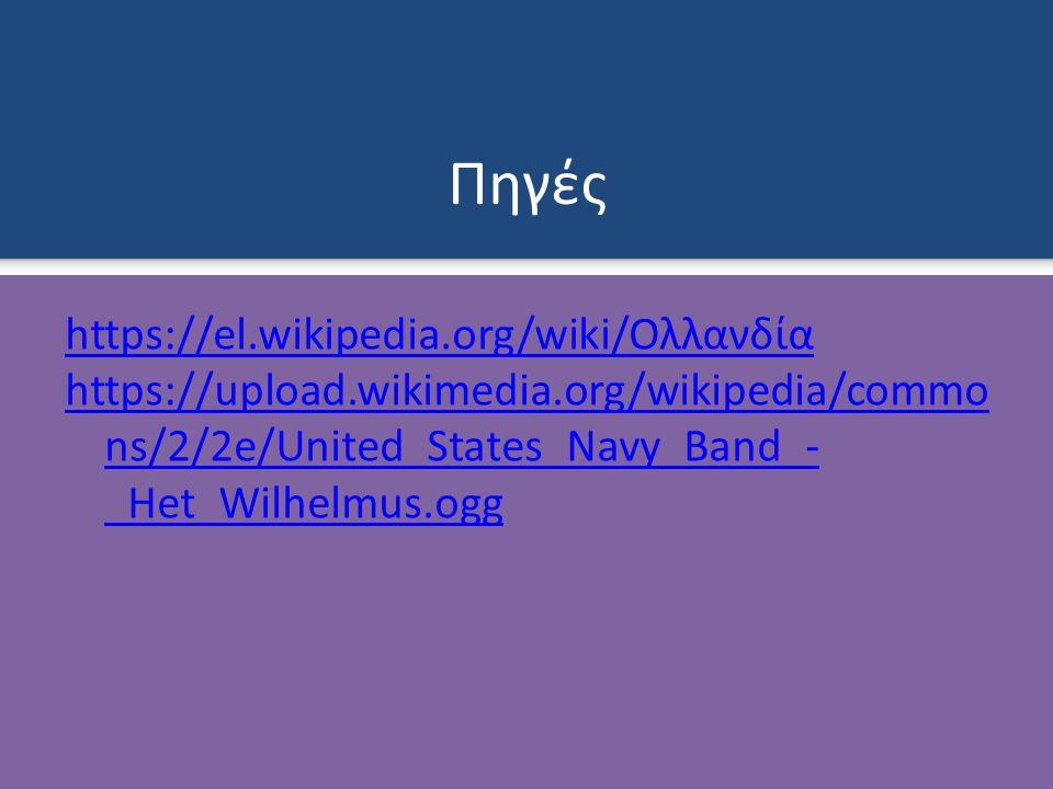 Πηγές https://el.wikipedia.org/wiki/Ολλανδία https://upload.wikimedia.org/wikipedia/commo ns/2/2e/United_States_Navy_Band_- _Het_Wilhelmus.ogg
