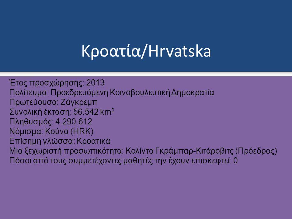 Κροατία/Hrvatska Έτος προσχώρησης: 2013 Πολίτευμα: Προεδρευόμενη Κοινοβουλευτική Δημοκρατία Πρωτεύουσα: Ζάγκρεμπ Συνολική έκταση: 56.542 km 2 Πληθυσμός: 4.290.612 Νόμισμα: Κούνα (HRK) Επίσημη γλώσσα: Κροατικά Μια ξεχωριστή προσωπικότητα: Κολίντα Γκράμπαρ-Κιτάροβιτς (Πρόεδρος) Πόσοι από τους συμμετέχοντες μαθητές την έχουν επισκεφτεί: 0