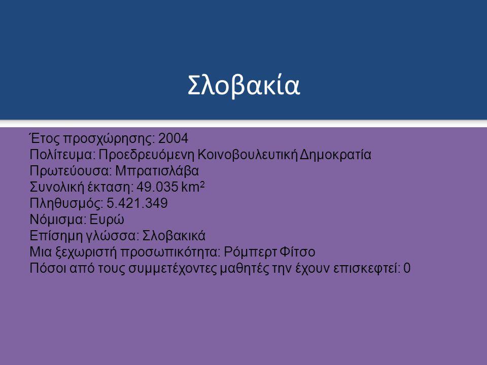 Σλοβακία Έτος προσχώρησης: 2004 Πολίτευμα: Προεδρευόμενη Κοινοβουλευτική Δημοκρατία Πρωτεύουσα: Μπρατισλάβα Συνολική έκταση: 49.035 km 2 Πληθυσμός: 5.421.349 Νόμισμα: Ευρώ Επίσημη γλώσσα: Σλοβακικά Μια ξεχωριστή προσωπικότητα: Ρόμπερτ Φίτσο Πόσοι από τους συμμετέχοντες μαθητές την έχουν επισκεφτεί: 0