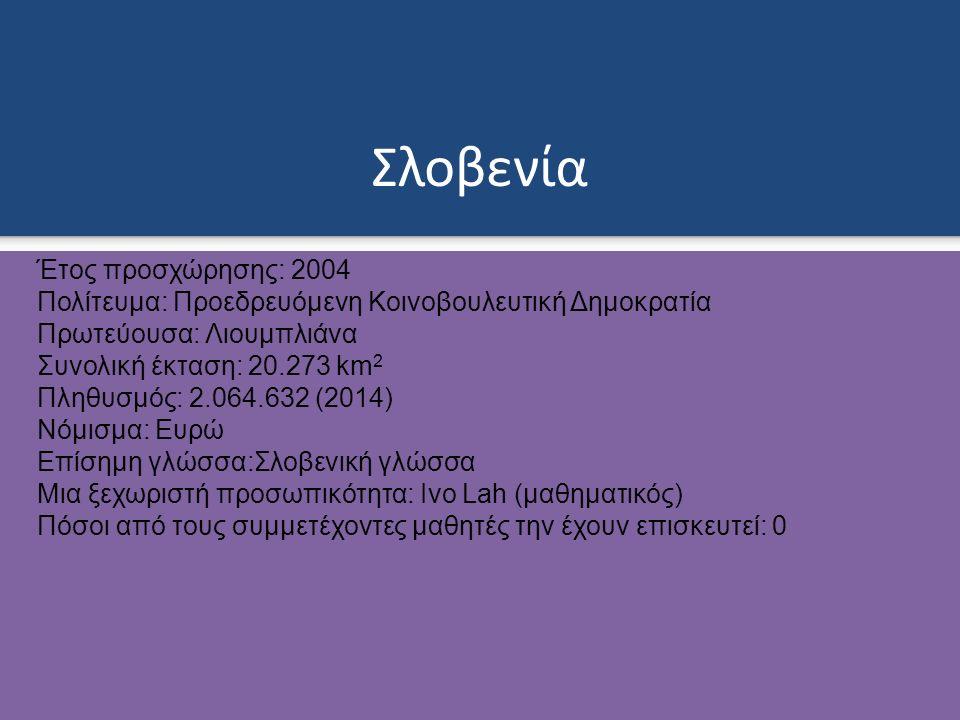 Σλοβενία Έτος προσχώρησης: 2004 Πολίτευμα: Προεδρευόμενη Κοινοβουλευτική Δημοκρατία Πρωτεύουσα: Λιουμπλιάνα Συνολική έκταση: 20.273 km 2 Πληθυσμός: 2.064.632 (2014) Νόμισμα: Ευρώ Επίσημη γλώσσα:Σλοβενική γλώσσα Μια ξεχωριστή προσωπικότητα: Ivo Lah (μαθηματικός) Πόσοι από τους συμμετέχοντες μαθητές την έχουν επισκευτεί: 0
