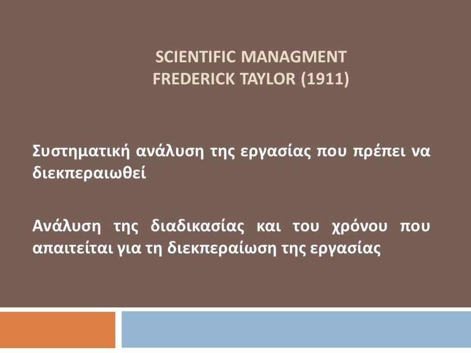 SCIENTIFIC MANAGMENT FREDERICK TAYLOR (1911) Συστηματική ανάλυση της εργασίας που πρέπει να διεκπεραιωθεί Ανάλυση της διαδικασίας και του χρόνου που α