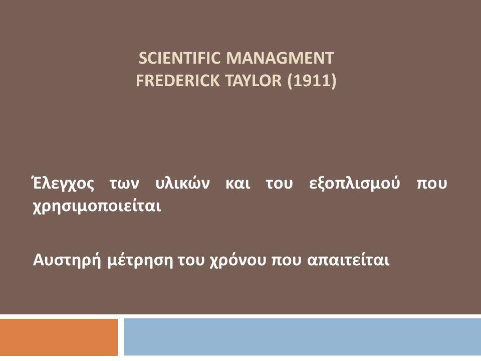 SCIENTIFIC MANAGMENT FREDERICK TAYLOR (1911) Έλεγχος των υλικών και του εξοπλισμού που χρησιμοποιείται Αυστηρή μέτρηση του χρόνου που απαιτείται