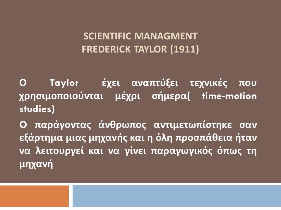 SCIENTIFIC MANAGMENT FREDERICK TAYLOR (1911) Ο Taylor έχει αναπτύξει τεχνικές που χρησιμοποιούνται μέχρι σήμερα ( time-motion studies) O παράγοντας άν