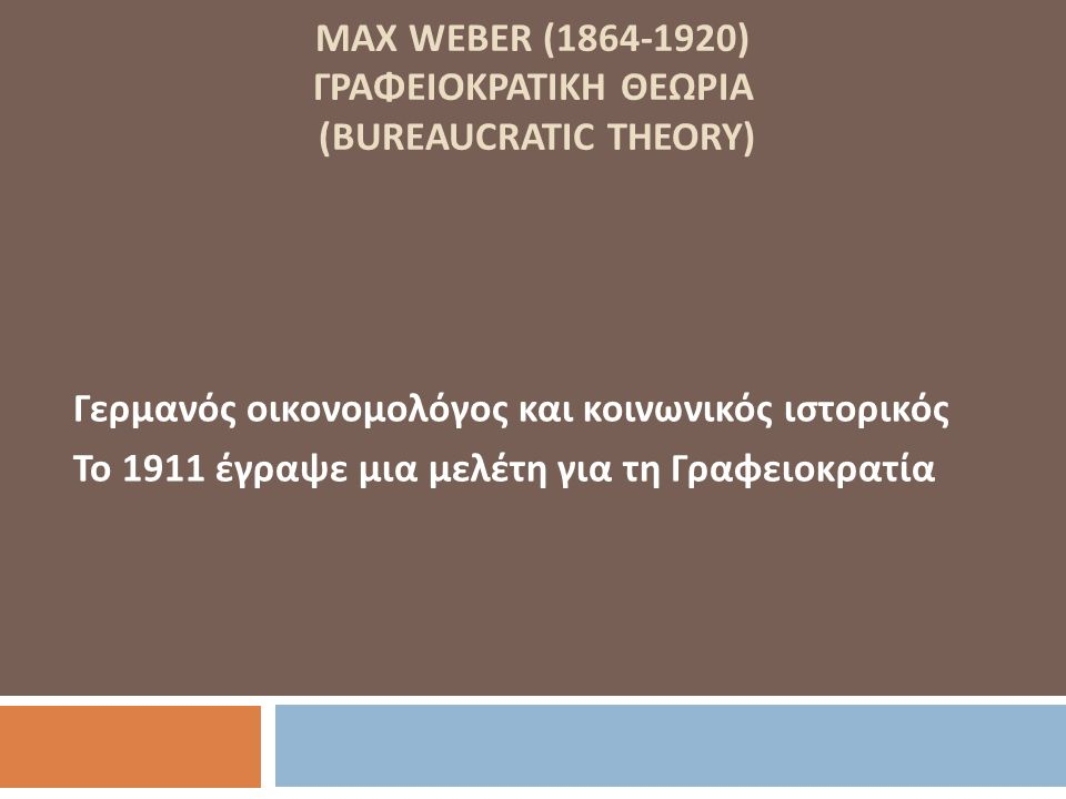 MAX WEBER (1864-1920) ΓΡΑΦΕΙΟΚΡΑΤΙΚΗ ΘΕΩΡΙΑ (BUREAUCRATIC THEORY) Γερμανός οικονομολόγος και κοινωνικός ιστορικός Το 1911 έγραψε μια μελέτη για τη Γρα