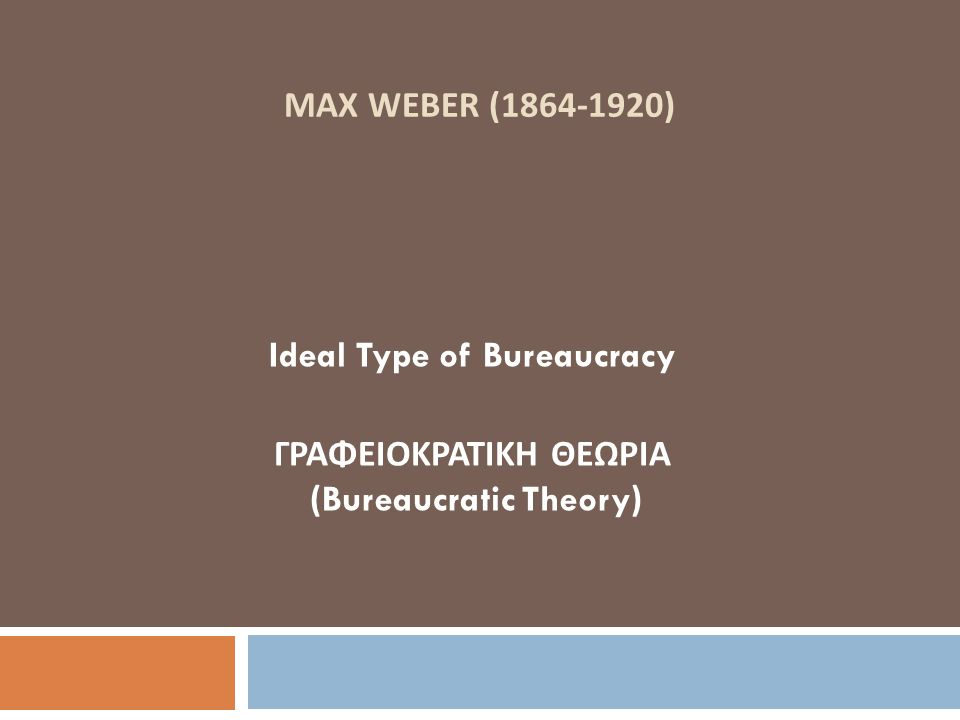 MAX WEBER (1864-1920) Ideal Type of Bureaucracy ΓΡΑΦΕΙΟΚΡΑΤΙΚΗ ΘΕΩΡΙΑ (Bureaucratic Theory)