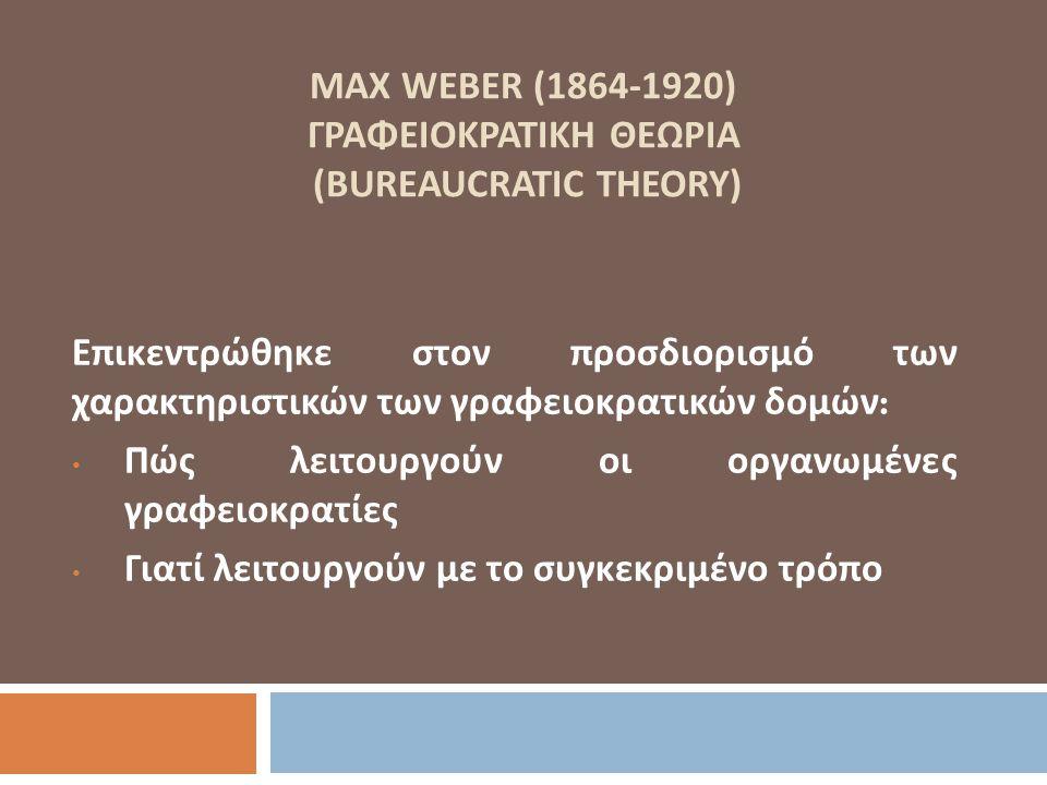 MAX WEBER (1864-1920) ΓΡΑΦΕΙΟΚΡΑΤΙΚΗ ΘΕΩΡΙΑ (BUREAUCRATIC THEORY) Επικεντρώθηκε στον προσδιορισμό των χαρακτηριστικών των γραφειοκρατικών δομών : Πώς