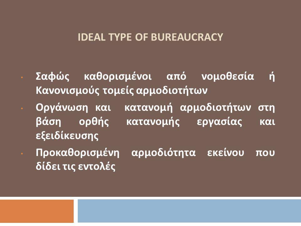 IDEAL TYPE OF BUREAUCRACY Σαφώς καθορισμένοι από νομοθεσία ή Κανονισμούς τομείς αρμοδιοτήτων Οργάνωση και κατανομή αρμοδιοτήτων στη βάση ορθής κατανομ