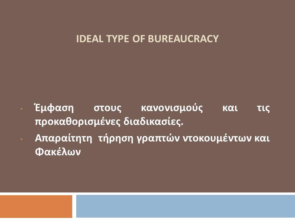 IDEAL TYPE OF BUREAUCRACY Έμφαση στους κανονισμούς και τις προκαθορισμένες διαδικασίες. Απαραίτητη τήρηση γραπτών ντοκουμέντων και Φακέλων