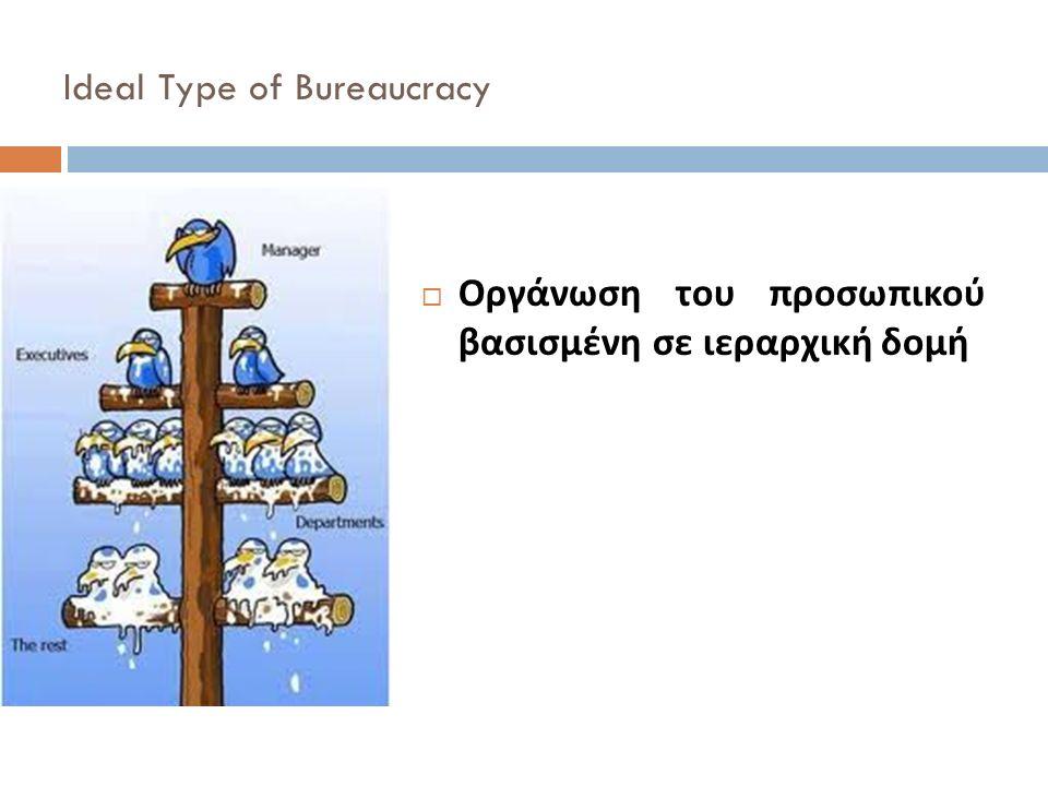 Ideal Type of Bureaucracy  Οργάνωση του προσωπικού βασισμένη σε ιεραρχική δομή