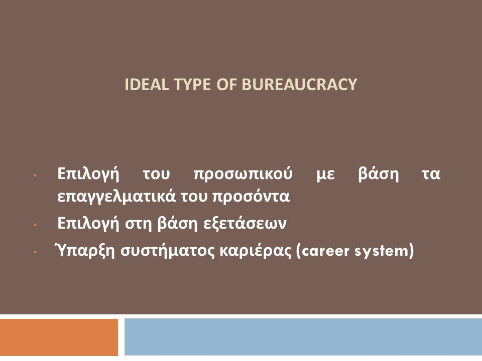 IDEAL TYPE OF BUREAUCRACY Επιλογή του προσωπικού με βάση τα επαγγελματικά του προσόντα Επιλογή στη βάση εξετάσεων Ύπαρξη συστήματος καριέρας (career s