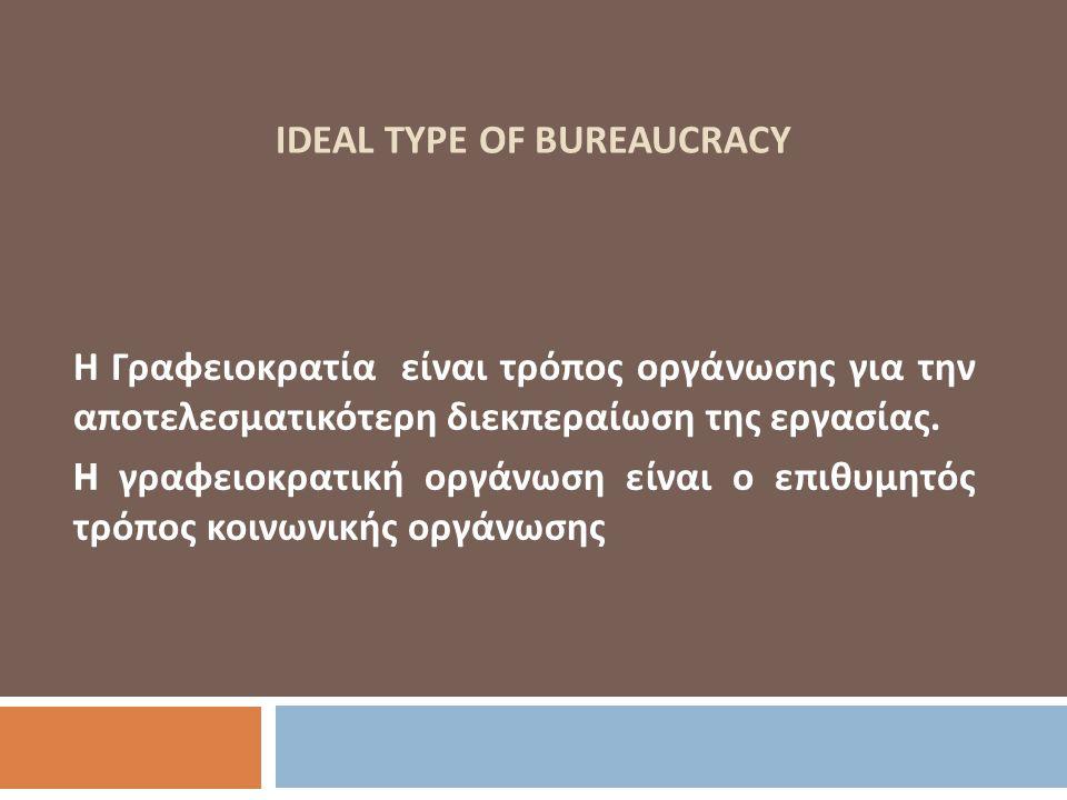 IDEAL TYPE OF BUREAUCRACY Η Γραφειοκρατία είναι τρόπος οργάνωσης για την αποτελεσματικότερη διεκπεραίωση της εργασίας. H γραφειοκρατική οργάνωση είναι