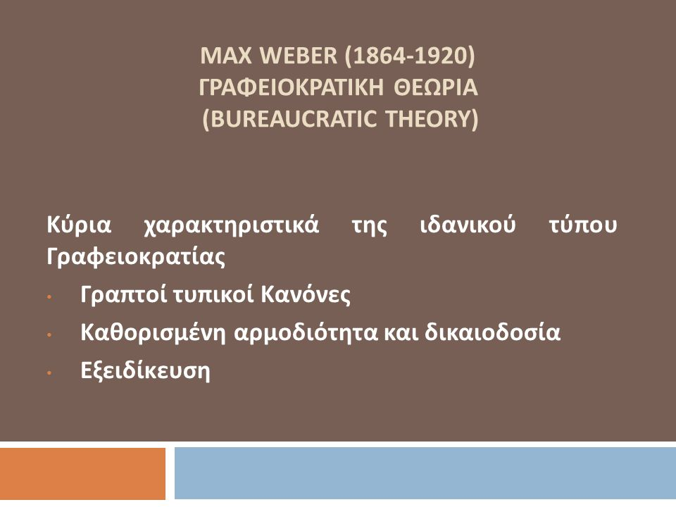 MAX WEBER (1864-1920) ΓΡΑΦΕΙΟΚΡΑΤΙΚΗ ΘΕΩΡΙΑ (BUREAUCRATIC THEORY) Κύρια χαρακτηριστικά της ιδανικού τύπου Γραφειοκρατίας Γραπτοί τυπικοί Κανόνες Καθορ