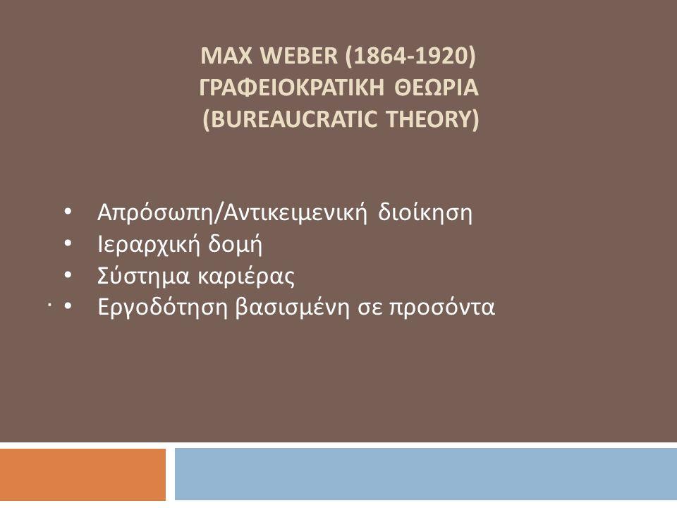 MAX WEBER (1864-1920) ΓΡΑΦΕΙΟΚΡΑΤΙΚΗ ΘΕΩΡΙΑ (BUREAUCRATIC THEORY). Απρόσωπη / Αντικειμενική διοίκηση Ιεραρχική δομή Σύστημα καριέρας Εργοδότηση βασισμ