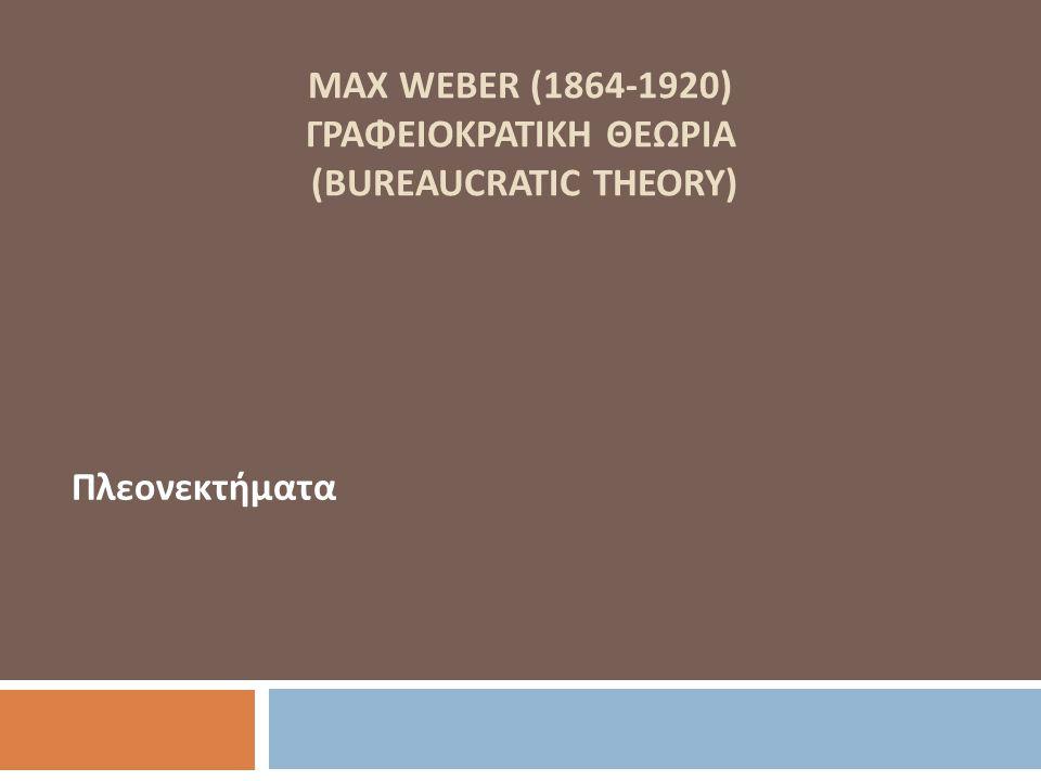 MAX WEBER (1864-1920) ΓΡΑΦΕΙΟΚΡΑΤΙΚΗ ΘΕΩΡΙΑ (BUREAUCRATIC THEORY) Πλεονεκτήματα