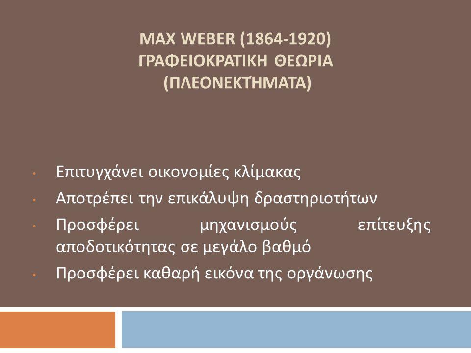 MAX WEBER (1864-1920) ΓΡΑΦΕΙΟΚΡΑΤΙΚΗ ΘΕΩΡΙΑ (ΠΛΕΟΝΕΚΤΉΜΑΤΑ) Επιτυγχάνει οικονομίες κλίμακας Αποτρέπει την επικάλυψη δραστηριοτήτων Προσφέρει μηχανισμο