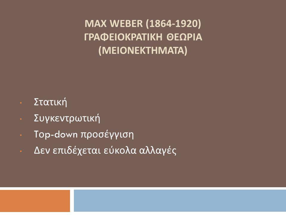 MAX WEBER (1864-1920) ΓΡΑΦΕΙΟΚΡΑΤΙΚΗ ΘΕΩΡΙΑ (ΜΕΙΟΝΕΚΤΗΜΑΤΑ) Στατική Συγκεντρωτική T ο p-down προσέγγιση Δεν επιδέχεται εύκολα αλλαγές