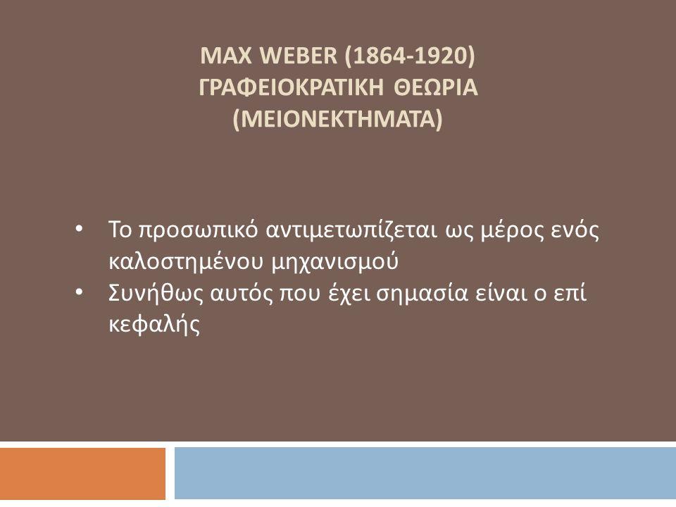 MAX WEBER (1864-1920) ΓΡΑΦΕΙΟΚΡΑΤΙΚΗ ΘΕΩΡΙΑ (ΜΕΙΟΝΕΚΤΗΜΑΤΑ) Το προσωπικό αντιμετωπίζεται ως μέρος ενός καλοστημένου μηχανισμού Συνήθως αυτός που έχει