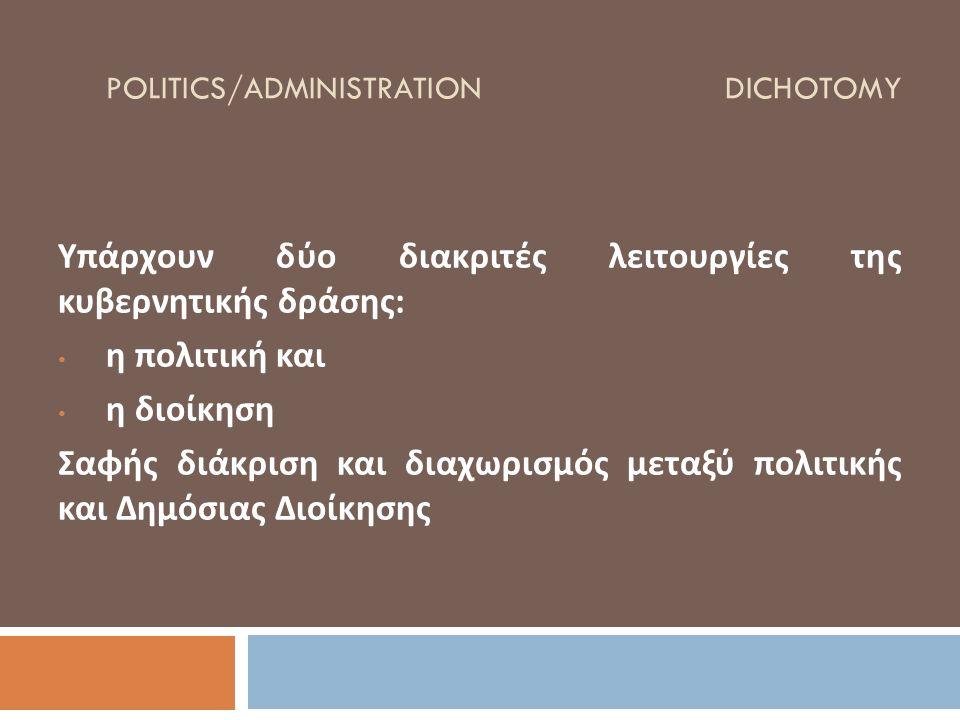 POLITICS/ADMINISTRATION DICHOTOMY Υπάρχουν δύο διακριτές λειτουργίες της κυβερνητικής δράσης : η πολιτική και η διοίκηση Σαφής διάκριση και διαχωρισμό
