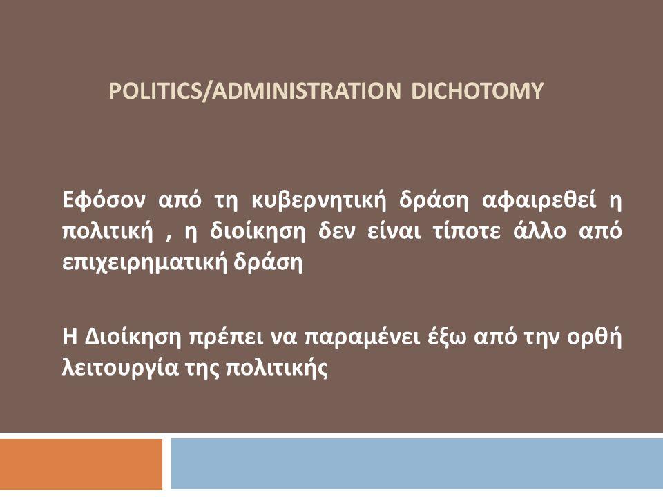 POLITICS/ADMINISTRATION DICHOTOMY Εφόσον από τη κυβερνητική δράση αφαιρεθεί η πολιτική, η διοίκηση δεν είναι τίποτε άλλο από επιχειρηματική δράση Η Δι