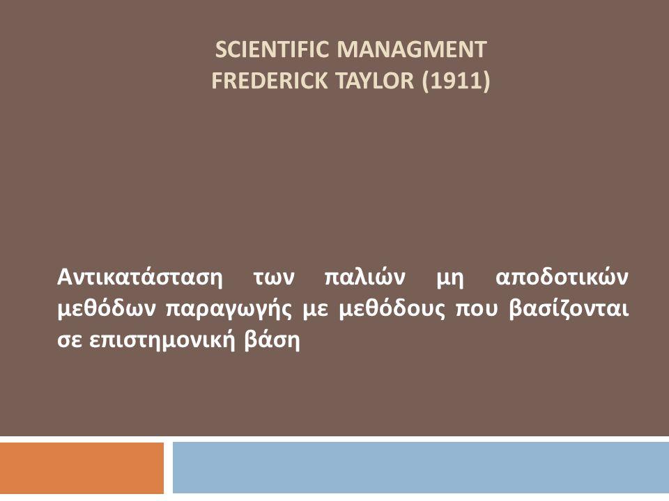 SCIENTIFIC MANAGMENT FREDERICK TAYLOR (1911) Αντικατάσταση των παλιών μη αποδοτικών μεθόδων παραγωγής με μεθόδους που βασίζονται σε επιστημονική βάση