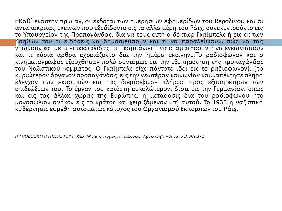  Kαθ' εκάστην πρωίαν, οι εκδόται των ημερησίων εφημερίδων του Βερολίνου και οι ανταποκριταί, εκείνων που εξεδίδοντο εις τα άλλα μέρη του Ράιχ, συνεκεντρούντο εις το Υπουργείον της Προπαγάνδας, δια να τους είπη ο δόκτωρ Γκαίμπελς ή εις εκ των βοηθών του τι ειδήσεις να δημοσιεύσουν και τι να παραλείψουν, πώς να τας γράψουν και με τι επικεφαλίδας, τι ΄΄καμπάνιες΄΄ να σταματήσουν ή να εγκαινιάσουν και τι κύρια άρθρα εχρειάζοντο δια την ημέρα εκείνην…Το ραδιόφωνον και ο κινηματογράφος εζεύχθησαν πολύ συντόμως εις την εξυπηρέτηση της προπαγάνδας του Ναζιστικού κόμματος.