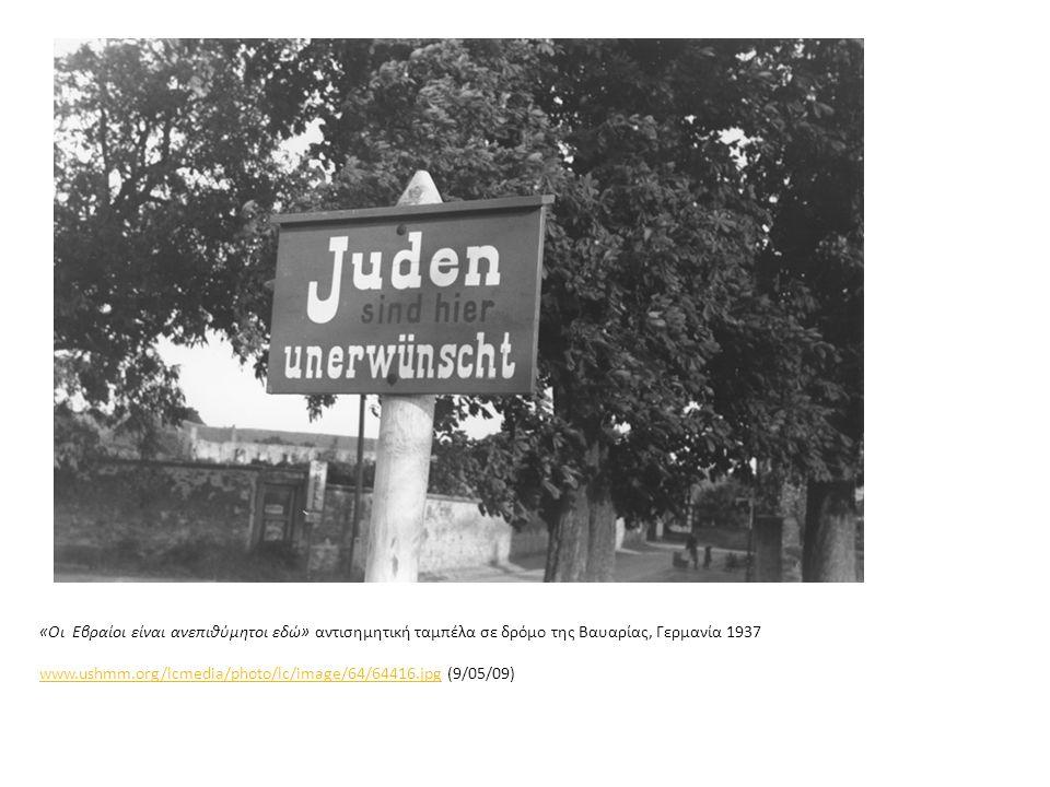 «Οι Εβραίοι είναι ανεπιθύμητοι εδώ» αντισημητική ταμπέλα σε δρόμο της Βαυαρίας, Γερμανία 1937 www.ushmm.org/lcmedia/photo/lc/image/64/64416.jpg (9/05/09) www.ushmm.org/lcmedia/photo/lc/image/64/64416.jpg