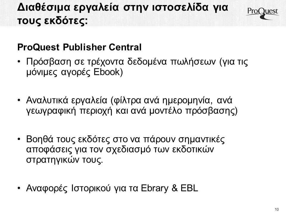 Διαθέσιμα εργαλεία στην ιστοσελίδα για τους εκδότες: 10 ProQuest Publisher Central Πρόσβαση σε τρέχοντα δεδομένα πωλήσεων (για τις μόνιμες αγορές Ebook) Αναλυτικά εργαλεία (φίλτρα ανά ημερομηνία, ανά γεωγραφική περιοχή και ανά μοντέλο πρόσβασης) Βοηθά τους εκδότες στο να πάρουν σημαντικές αποφάσεις για τον σχεδιασμό των εκδοτικών στρατηγικών τους.