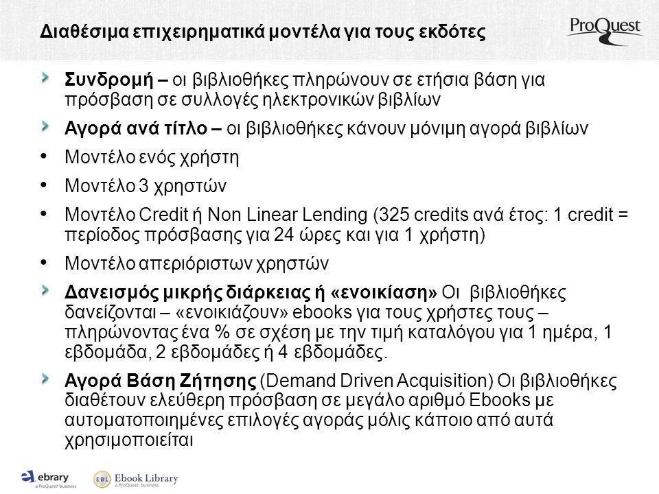 Διαθέσιμα επιχειρηματικά μοντέλα για τους εκδότες Συνδρομή – οι βιβλιοθήκες πληρώνουν σε ετήσια βάση για πρόσβαση σε συλλογές ηλεκτρονικών βιβλίων Αγορά ανά τίτλο – οι βιβλιοθήκες κάνουν μόνιμη αγορά βιβλίων Μοντέλο ενός χρήστη Μοντέλο 3 χρηστών Μοντέλο Credit ή Non Linear Lending (325 credits ανά έτος: 1 credit = περίοδος πρόσβασης για 24 ώρες και για 1 χρήστη) Μοντέλο απεριόριστων χρηστών Δανεισμός μικρής διάρκειας ή «ενοικίαση» Οι βιβλιοθήκες δανείζονται – «ενοικιάζουν» ebooks για τους χρήστες τους – πληρώνοντας ένα % σε σχέση με την τιμή καταλόγου για 1 ημέρα, 1 εβδομάδα, 2 εβδομάδες ή 4 εβδομάδες.