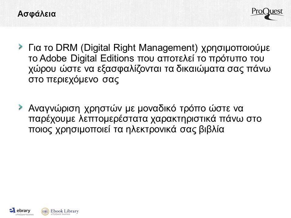 Ασφάλεια Για το DRM (Digital Right Management) χρησιμοποιούμε το Adobe Digital Editions που αποτελεί το πρότυπο του χώρου ώστε να εξασφαλίζονται τα δικαιώματα σας πάνω στο περιεχόμενο σας Αναγνώριση χρηστών με μοναδικό τρόπο ώστε να παρέχουμε λεπτομερέστατα χαρακτηριστικά πάνω στο ποιος χρησιμοποιεί τα ηλεκτρονικά σας βιβλία