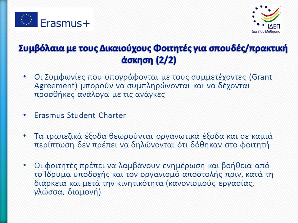 Οι Συμφωνίες που υπογράφονται με τους συμμετέχοντες (Grant Agreement) μπορούν να συμπληρώνονται και να δέχονται προσθήκες ανάλογα με τις ανάγκες Erasmus Student Charter Τα τραπεζικά έξοδα θεωρούνται οργανωτικά έξοδα και σε καμιά περίπτωση δεν πρέπει να δηλώνονται ότι δόθηκαν στο φοιτητή Οι φοιτητές πρέπει να λαμβάνουν ενημέρωση και βοήθεια από το Ίδρυμα υποδοχής και τον οργανισμό αποστολής πριν, κατά τη διάρκεια και μετά την κινητικότητα (κανονισμούς εργασίας, γλώσσα, διαμονή)