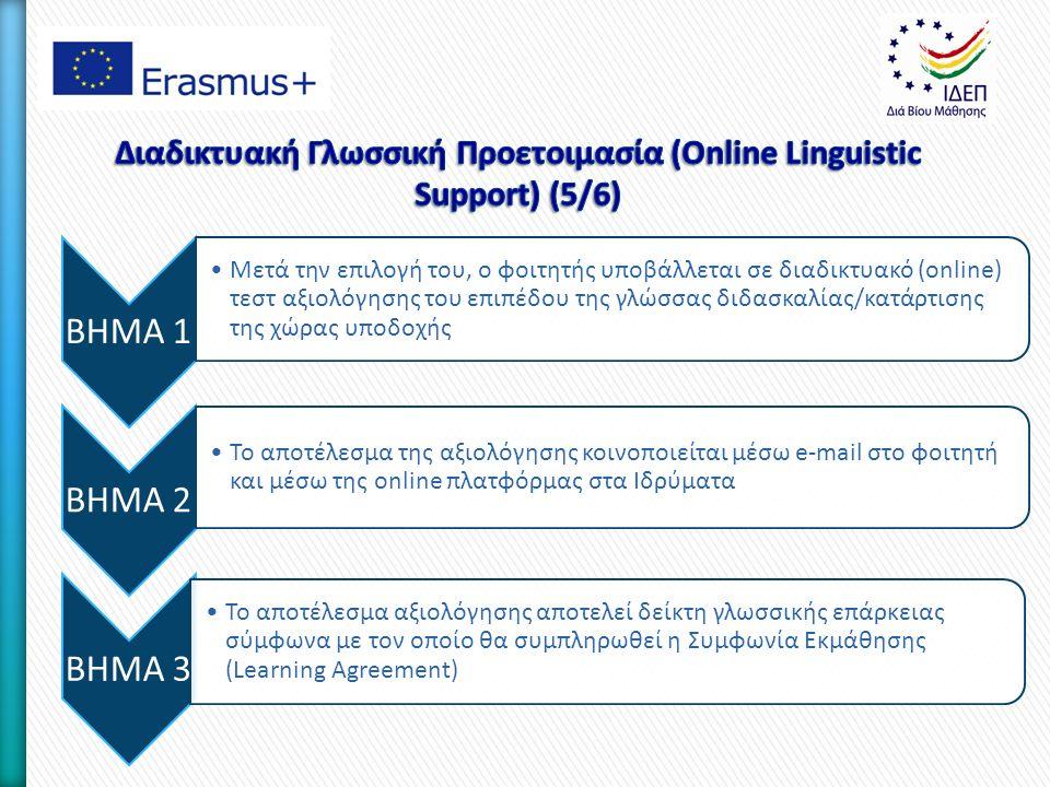 BHMA 1 Μετά την επιλογή του, ο φοιτητής υποβάλλεται σε διαδικτυακό (online) τεστ αξιολόγησης του επιπέδου της γλώσσας διδασκαλίας/κατάρτισης της χώρας υποδοχής BHMA 2 Το αποτέλεσμα της αξιολόγησης κοινοποιείται μέσω e-mail στο φοιτητή και μέσω της online πλατφόρμας στα Ιδρύματα BHMA 3 Το αποτέλεσμα αξιολόγησης αποτελεί δείκτη γλωσσικής επάρκειας σύμφωνα με τον οποίο θα συμπληρωθεί η Συμφωνία Εκμάθησης (Learning Agreement)