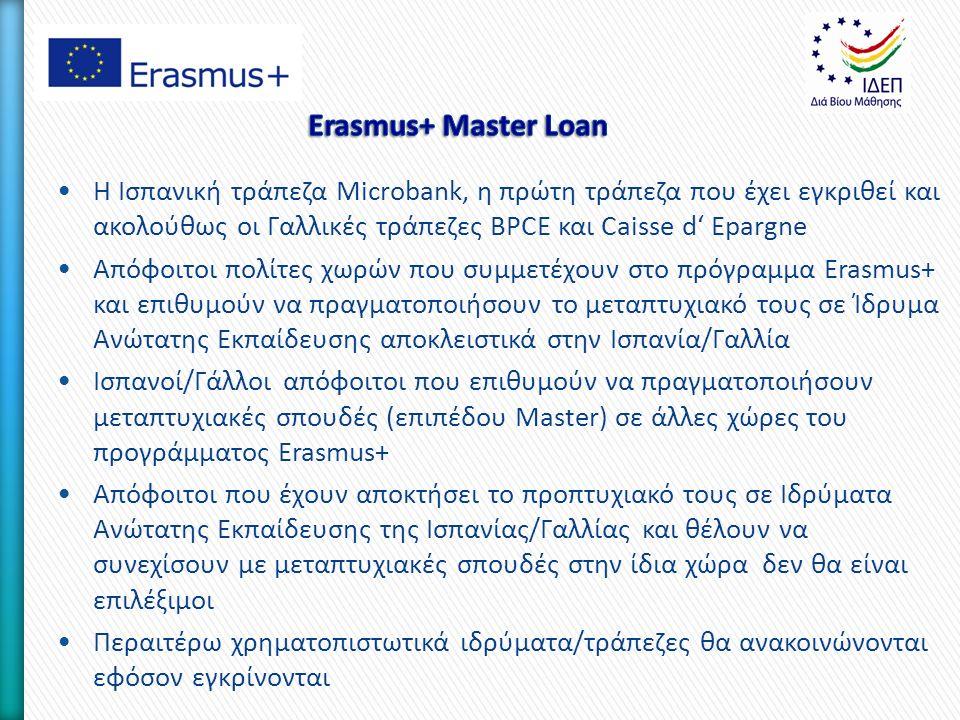 Η Ισπανική τράπεζα Microbank, η πρώτη τράπεζα που έχει εγκριθεί και ακολούθως οι Γαλλικές τράπεζες BPCE και Caisse d' Epargne Απόφοιτοι πολίτες χωρών που συμμετέχουν στο πρόγραμμα Erasmus+ και επιθυμούν να πραγματοποιήσουν το μεταπτυχιακό τους σε Ίδρυμα Ανώτατης Εκπαίδευσης αποκλειστικά στην Ισπανία/Γαλλία Ισπανοί/Γάλλοι απόφοιτοι που επιθυμούν να πραγματοποιήσουν μεταπτυχιακές σπουδές (επιπέδου Master) σε άλλες χώρες του προγράμματος Erasmus+ Απόφοιτοι που έχουν αποκτήσει το προπτυχιακό τους σε Ιδρύματα Ανώτατης Εκπαίδευσης της Ισπανίας/Γαλλίας και θέλουν να συνεχίσουν με μεταπτυχιακές σπουδές στην ίδια χώρα δεν θα είναι επιλέξιμοι Περαιτέρω χρηματοπιστωτικά ιδρύματα/τράπεζες θα ανακοινώνονται εφόσον εγκρίνονται