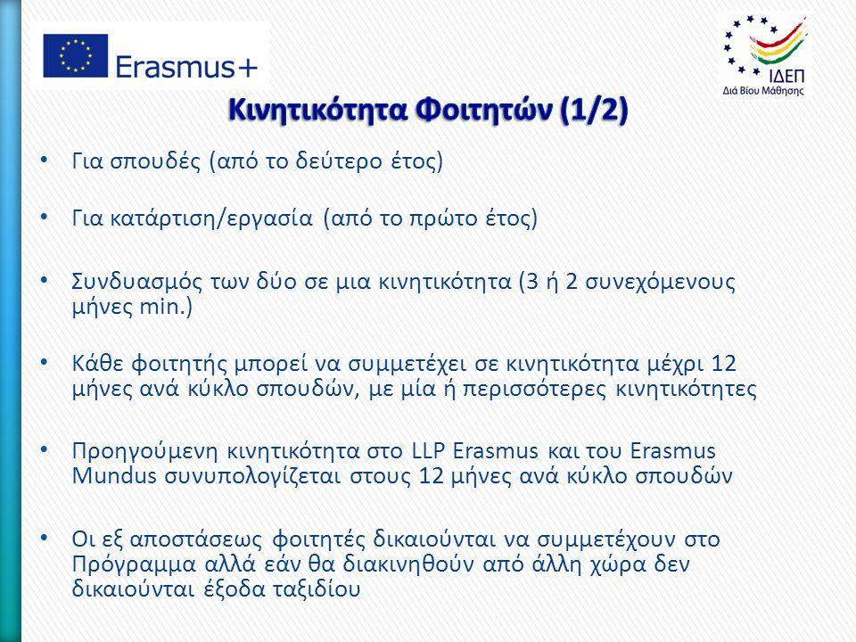 Για σπουδές (από το δεύτερο έτος) Για κατάρτιση/εργασία (από το πρώτο έτος) Συνδυασμός των δύο σε μια κινητικότητα (3 ή 2 συνεχόμενους μήνες min.) Κάθε φοιτητής μπορεί να συμμετέχει σε κινητικότητα μέχρι 12 μήνες ανά κύκλο σπουδών, με μία ή περισσότερες κινητικότητες Προηγούμενη κινητικότητα στο LLP Erasmus και του Erasmus Mundus συνυπολογίζεται στους 12 μήνες ανά κύκλο σπουδών Οι εξ αποστάσεως φοιτητές δικαιούνται να συμμετέχουν στο Πρόγραμμα αλλά εάν θα διακινηθούν από άλλη χώρα δεν δικαιούνται έξοδα ταξιδίου