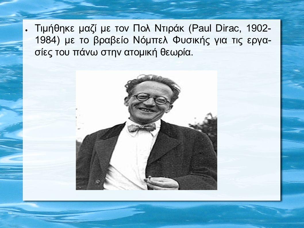 ● Τιμήθηκε μαζί με τον Πολ Ντιράκ (Paul Dirac, 1902- 1984) με το βραβείο Νόμπελ Φυσικής για τις εργα- σίες του πάνω στην ατομική θεωρία.