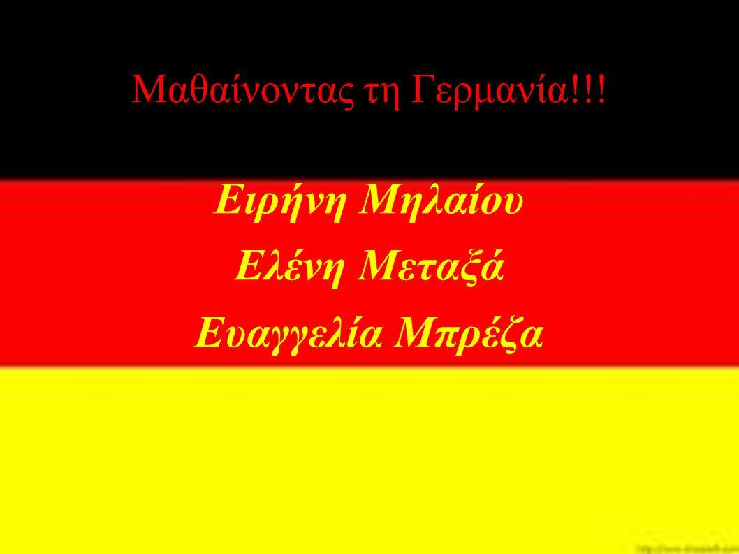 Μαθαίνοντας τη Γερμανία!!! Ειρήνη Μηλαίου Ελένη Μεταξά Ευαγγελία Μπρέζα