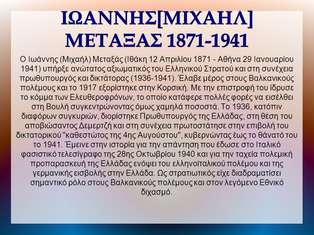 Ο Ιωάννης (Μιχαήλ) Μεταξάς (Ιθάκη 12 Απριλίου 1871 - Αθήνα 29 Ιανουαρίου 1941) υπήρξε ανώτατος αξιωματικός του Ελληνικού Στρατού και στη συνέχεια πρωθυπουργός και δικτάτορας (1936-1941).