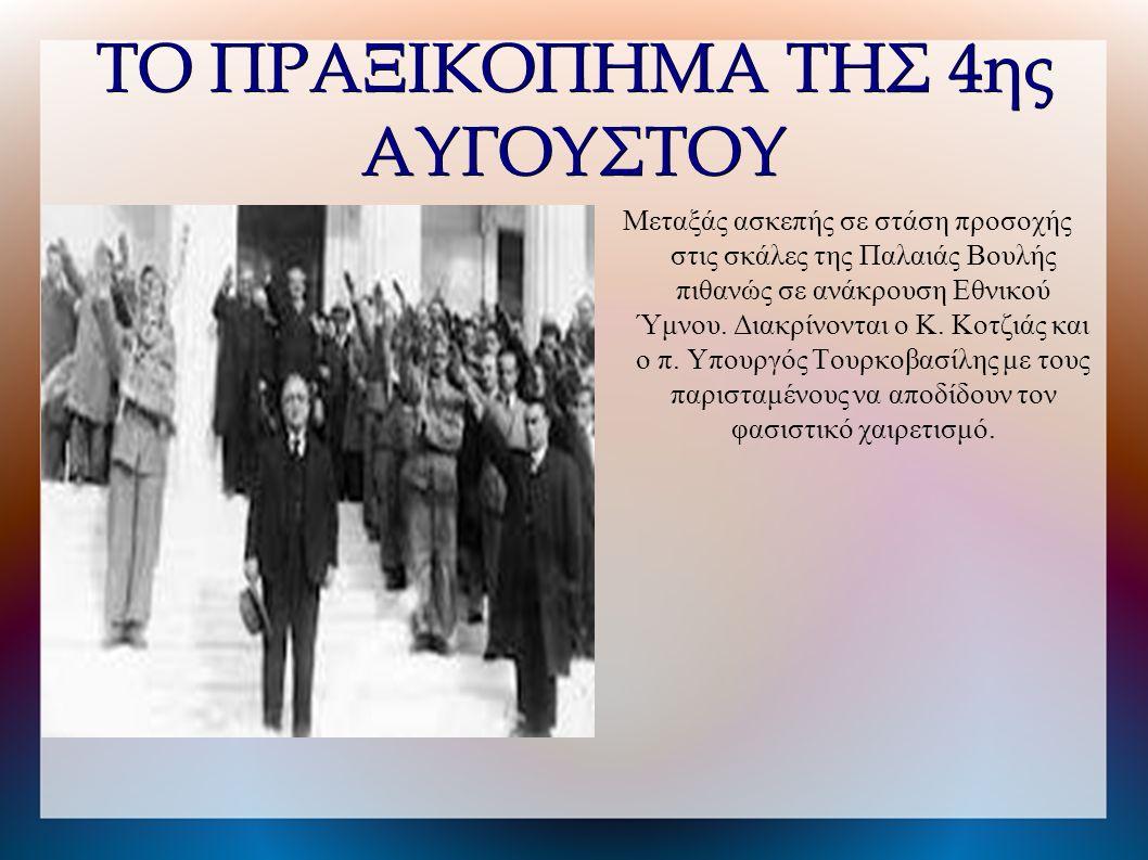 ΤΟ ΠΡΑΞΙΚΟΠΗΜΑ ΤΗΣ 4ης ΑΥΓΟΥΣΤΟΥ Μεταξάς ασκεπής σε στάση προσοχής στις σκάλες της Παλαιάς Βουλής πιθανώς σε ανάκρουση Εθνικού Ύμνου.