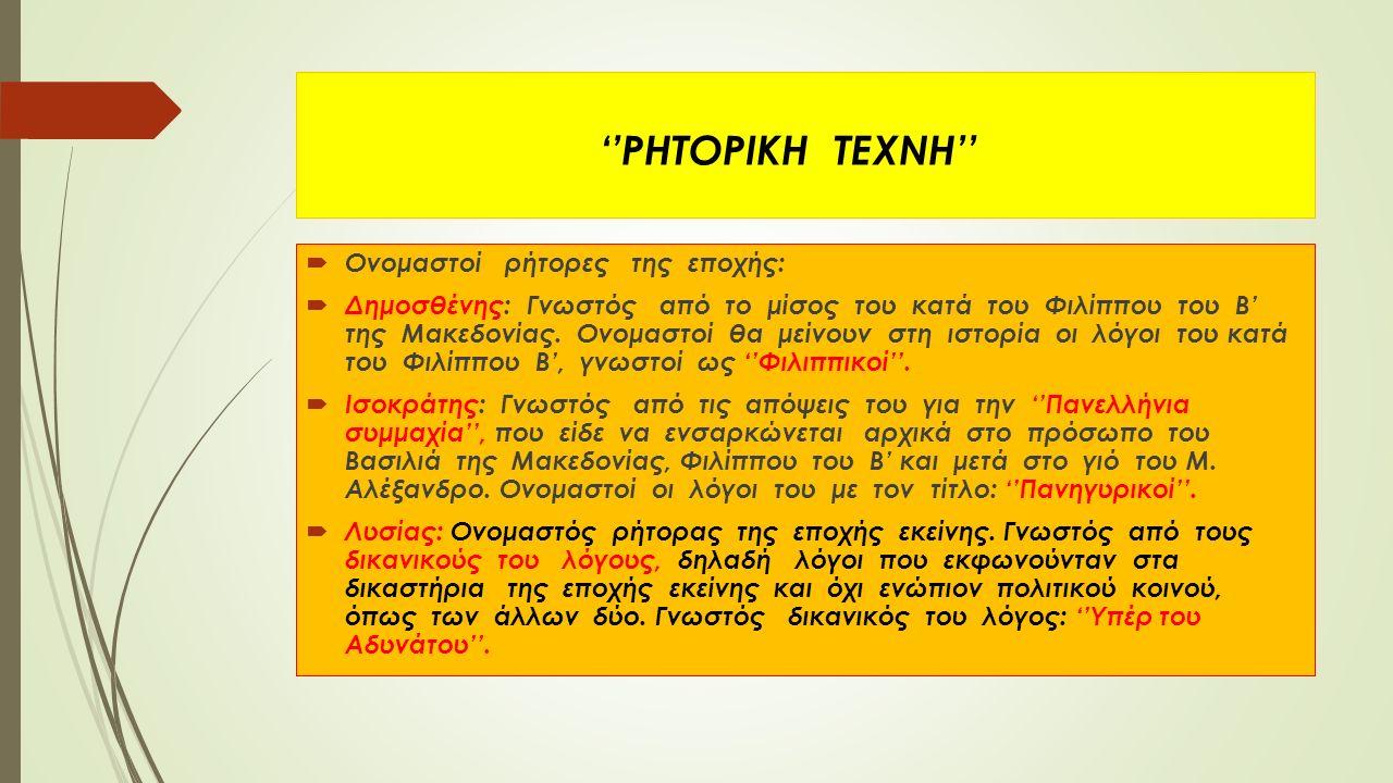''ΡΗΤΟΡΙΚΗ ΤΕΧΝΗ''  Ονομαστοί ρήτορες της εποχής:  Δημοσθένης: Γνωστός από το μίσος του κατά του Φιλίππου του Β' της Μακεδονίας. Ονομαστοί θα μείνου