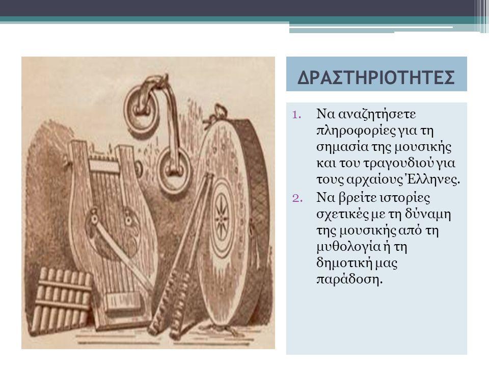 ΔΡΑΣΤΗΡΙΟΤΗΤΕΣ 1.Να αναζητήσετε πληροφορίες για τη σημασία της μουσικής και του τραγουδιού για τους αρχαίους Έλληνες.