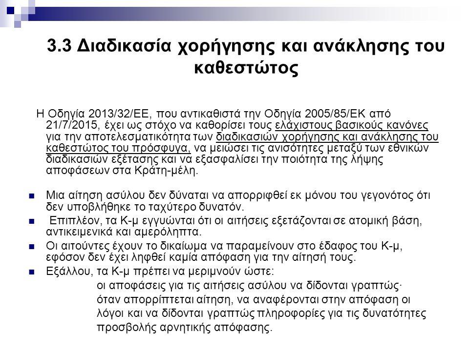 3.3 Διαδικασία χορήγησης και ανάκλησης του καθεστώτος Η Οδηγία 2013/32/ΕΕ, που αντικαθιστά την Οδηγία 2005/85/ΕΚ από 21/7/2015, έχει ως στόχο να καθορίσει τους ελάχιστους βασικούς κανόνες για την αποτελεσματικότητα των διαδικασιών χορήγησης και ανάκλησης του καθεστώτος του πρόσφυγα, να μειώσει τις ανισότητες μεταξύ των εθνικών διαδικασιών εξέτασης και να εξασφαλίσει την ποιότητα της λήψης αποφάσεων στα Κράτη-μέλη.